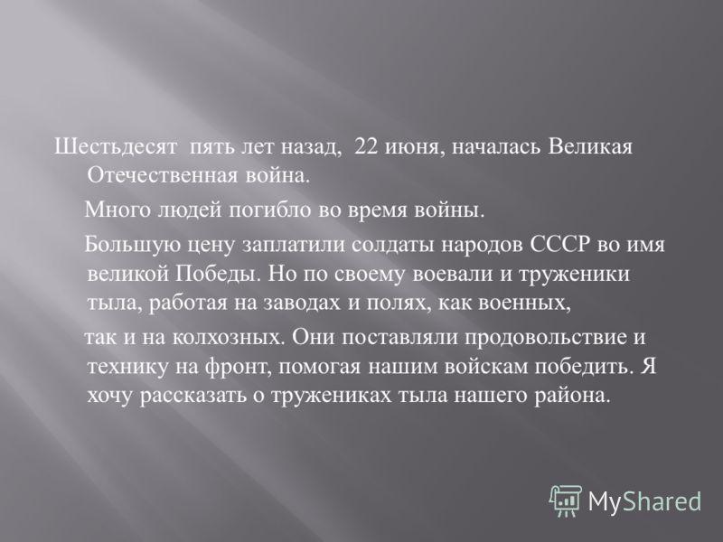 Шестьдесят пять лет назад, 22 июня, началась Великая Отечественная война. Много людей погибло во время войны. Большую цену заплатили солдаты народов СССР во имя великой Победы. Но по своему воевали и труженики тыла, работая на заводах и полях, как во