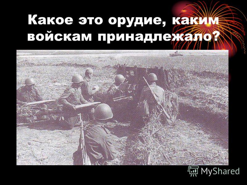 Какое это орудие, каким войскам принадлежало?