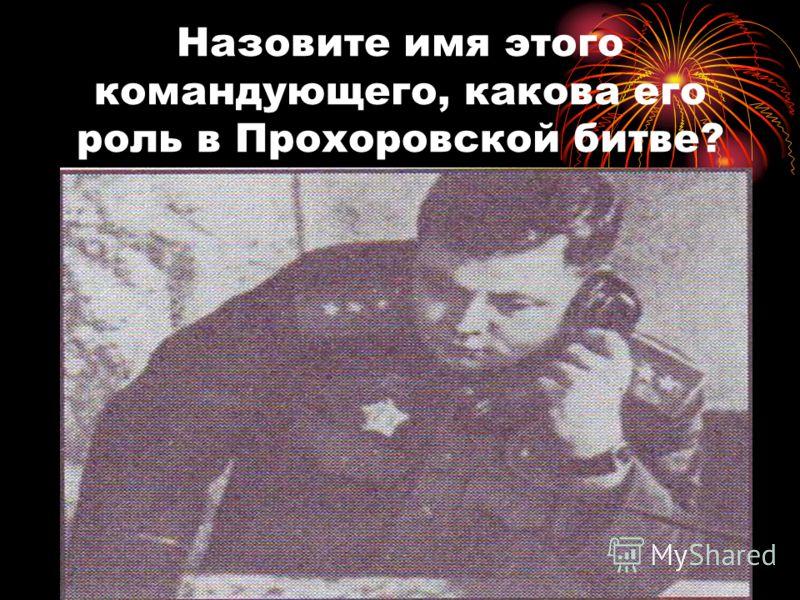 Назовите имя этого командующего, какова его роль в Прохоровской битве?
