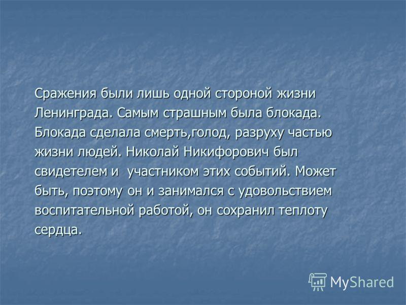 Сражения были лишь одной стороной жизни Ленинграда. Самым страшным была блокада. Блокада сделала смерть,голод, разруху частью жизни людей. Николай Никифорович был свидетелем и участником этих событий. Может быть, поэтому он и занимался с удовольствие