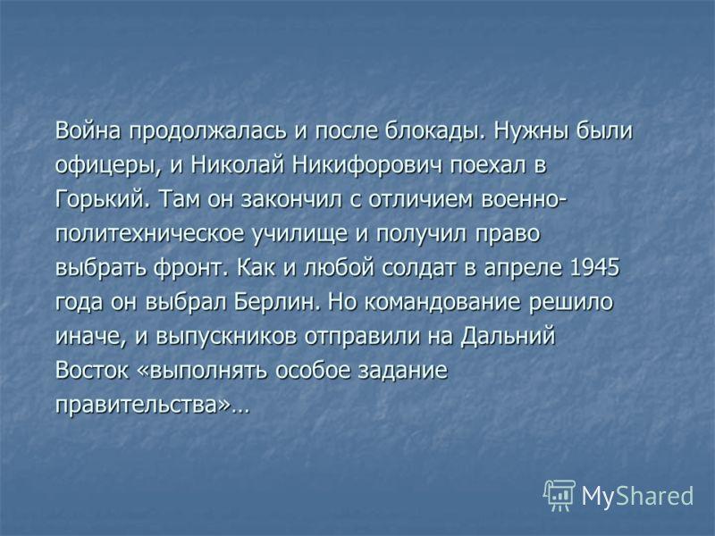 Война продолжалась и после блокады. Нужны были офицеры, и Николай Никифорович поехал в Горький. Там он закончил с отличием военно- политехническое училище и получил право выбрать фронт. Как и любой солдат в апреле 1945 года он выбрал Берлин. Но коман