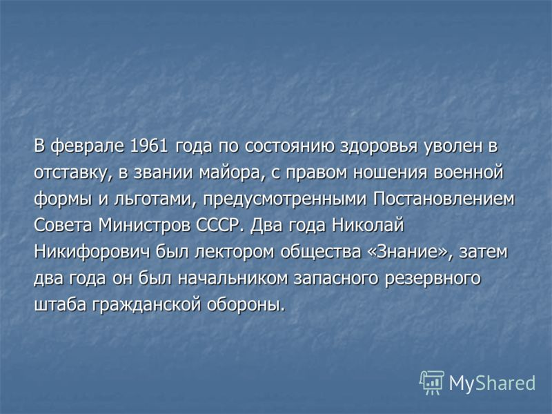 В феврале 1961 года по состоянию здоровья уволен в отставку, в звании майора, с правом ношения военной формы и льготами, предусмотренными Постановлением Совета Министров СССР. Два года Николай Никифорович был лектором общества «Знание», затем два год
