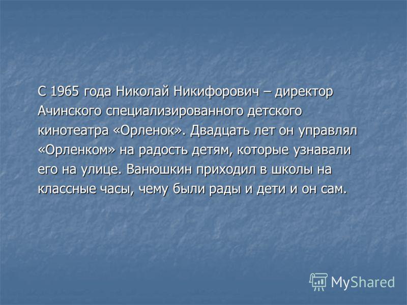 С 1965 года Николай Никифорович – директор Ачинского специализированного детского кинотеатра «Орленок». Двадцать лет он управлял «Орленком» на радость детям, которые узнавали его на улице. Ванюшкин приходил в школы на классные часы, чему были рады и
