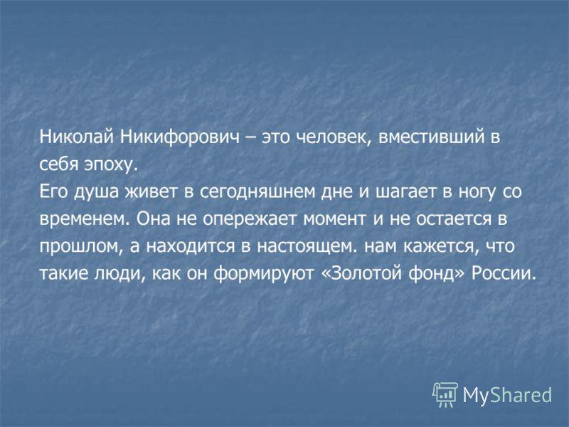 Николай Никифорович – это человек, вместивший в себя эпоху. Его душа живет в сегодняшнем дне и шагает в ногу со временем. Она не опережает момент и не остается в прошлом, а находится в настоящем. нам кажется, что такие люди, как он формируют «Золотой