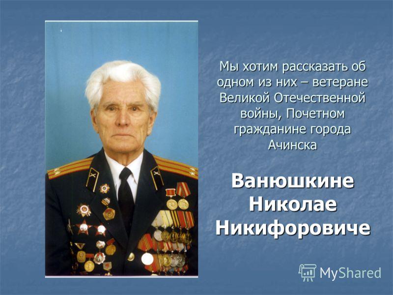 Мы хотим рассказать об одном из них – ветеране Великой Отечественной войны, Почетном гражданине города Ачинска Ванюшкине Николае Никифоровиче
