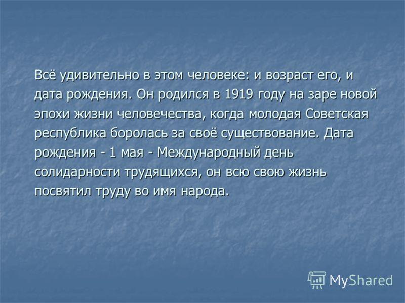 Всё удивительно в этом человеке: и возраст его, и дата рождения. Он родился в 1919 году на заре новой эпохи жизни человечества, когда молодая Советская республика боролась за своё существование. Дата рождения - 1 мая - Международный день солидарности