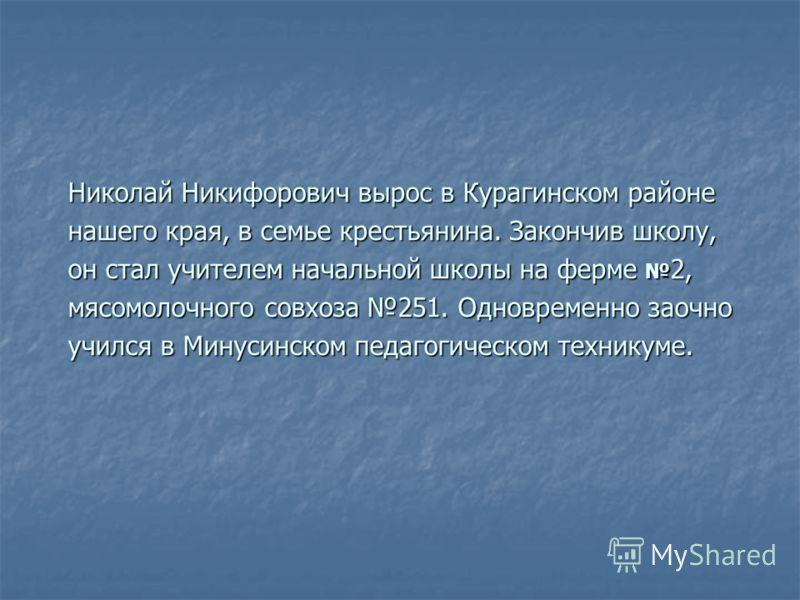 Николай Никифорович вырос в Курагинском районе нашего края, в семье крестьянина. Закончив школу, он стал учителем начальной школы на ферме 2, мясомолочного совхоза 251. Одновременно заочно учился в Минусинском педагогическом техникуме.