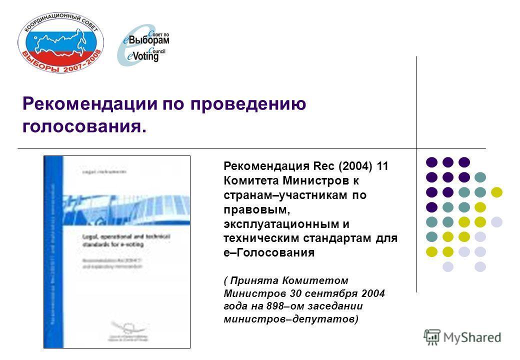 Рекомендация Rec (2004) 11 Комитета Министров к странам–участникам по правовым, эксплуатационным и техническим стандартам для е–Голосования ( Принята Комитетом Министров 30 сентября 2004 года на 898–ом заседании министров–депутатов) Рекомендации по п