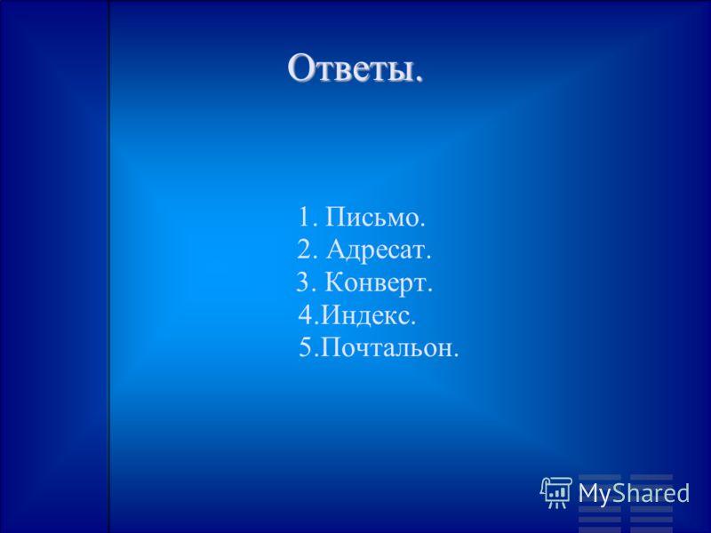Ответы. 1. Письмо. 2. Адресат. 3. Конверт. 4.Индекс. 5.Почтальон.