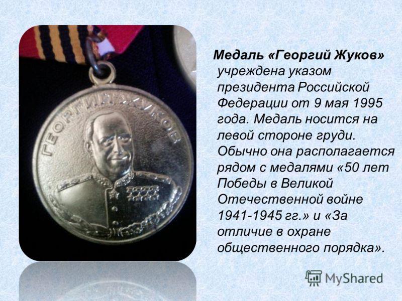 Медаль «Георгий Жуков» учреждена указом президента Российской Федерации от 9 мая 1995 года. Медаль носится на левой стороне груди. Обычно она располагается рядом с медалями «50 лет Победы в Великой Отечественной войне 1941-1945 гг.» и «За отличие в о