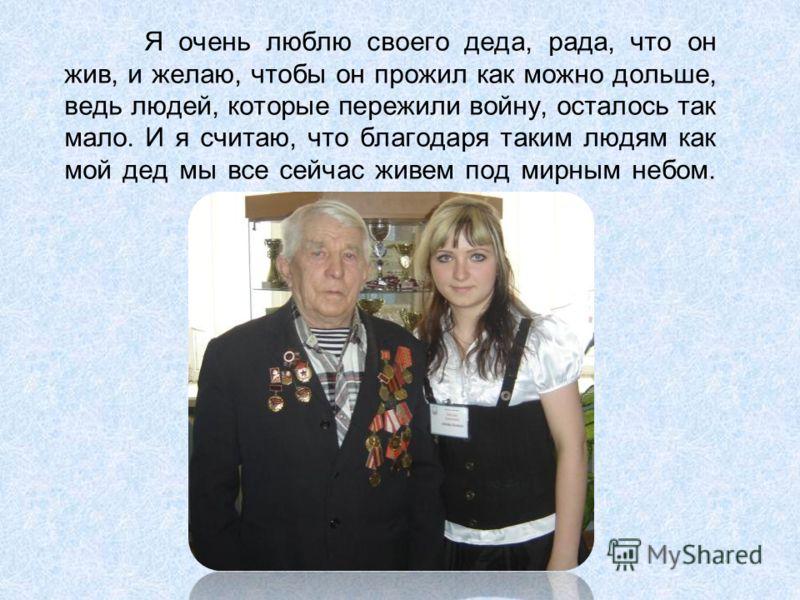 Я очень люблю своего деда, рада, что он жив, и желаю, чтобы он прожил как можно дольше, ведь людей, которые пережили войну, осталось так мало. И я считаю, что благодаря таким людям как мой дед мы все сейчас живем под мирным небом.