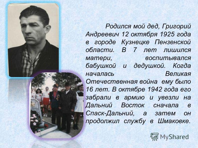 Родился мой дед, Григорий Андреевич 12 октября 1925 года в городе Кузнецке Пензенской области. В 7 лет лишился матери, воспитывался бабушкой и дедушкой. Когда началась Великая Отечественная война ему было 16 лет. В октябре 1942 года его забрали в арм