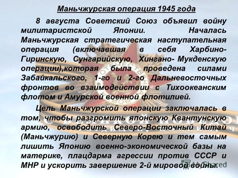 Маньчжурская операция 1945 года 8 августа Советский Союз объявил войну милитаристской Японии. Началась Маньчжурская стратегическая наступательная операция (включавшая в себя Харбино- Гиринскую, Сунгарийскую, Хингано- Мукденскую операции),которая была