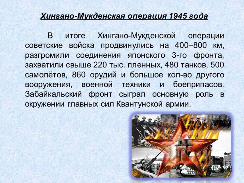 Хингано-Мукденская операция 1945 года В итоге Хингано-Мукденской операции советские войска продвинулись на 400–800 км, разгромили соединения японского 3-го фронта, захватили свыше 220 тыс. пленных, 480 танков, 500 самолётов, 860 орудий и большое кол-