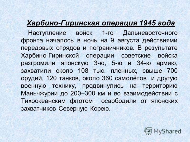 Харбино-Гиринская операция 1945 года Наступление войск 1-го Дальневосточного фронта началось в ночь на 9 августа действиями передовых отрядов и пограничников. В результате Харбино-Гиринской операции советские войска разгромили японскую 3-ю, 5-ю и 34-