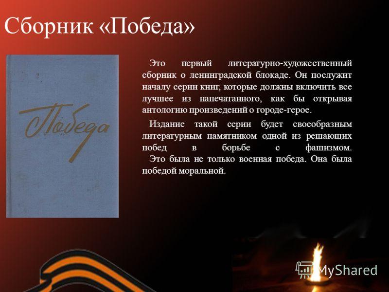 Сборник «Победа» Это первый литературно-художественный сборник о ленинградской блокаде. Он послужит началу серии книг, которые должны включить все лучшее из напечатанного, как бы открывая антологию произведений о городе-герое. Издание такой серии буд