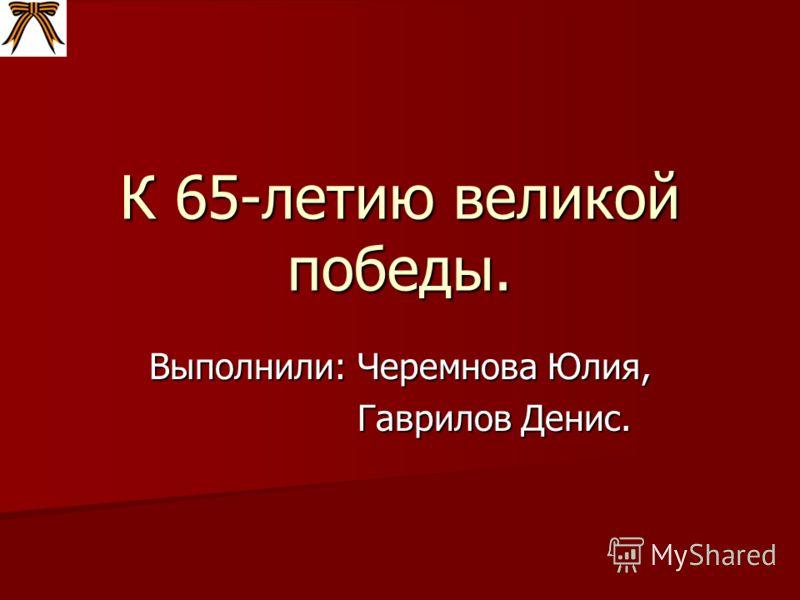 К 65-летию великой победы. Выполнили: Черемнова Юлия, Гаврилов Денис. Гаврилов Денис.