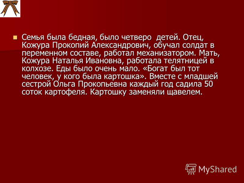 Семья была бедная, было четверо детей. Отец, Кожура Прокопий Александрович, обучал солдат в переменном составе, работал механизатором. Мать, Кожура Наталья Ивановна, работала телятницей в колхозе. Еды было очень мало. «Богат был тот человек, у кого б