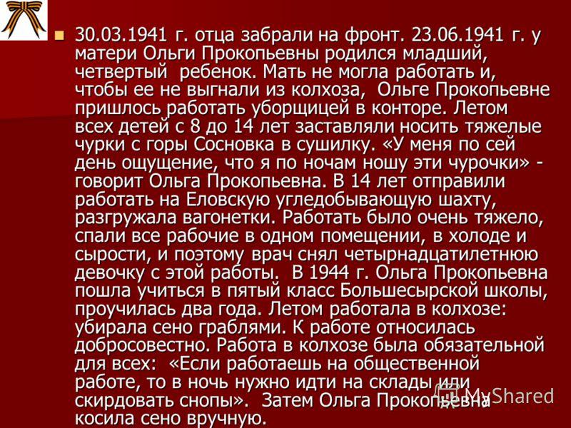 30.03.1941 г. отца забрали на фронт. 23.06.1941 г. у матери Ольги Прокопьевны родился младший, четвертый ребенок. Мать не могла работать и, чтобы ее не выгнали из колхоза, Ольге Прокопьевне пришлось работать уборщицей в конторе. Летом всех детей с 8
