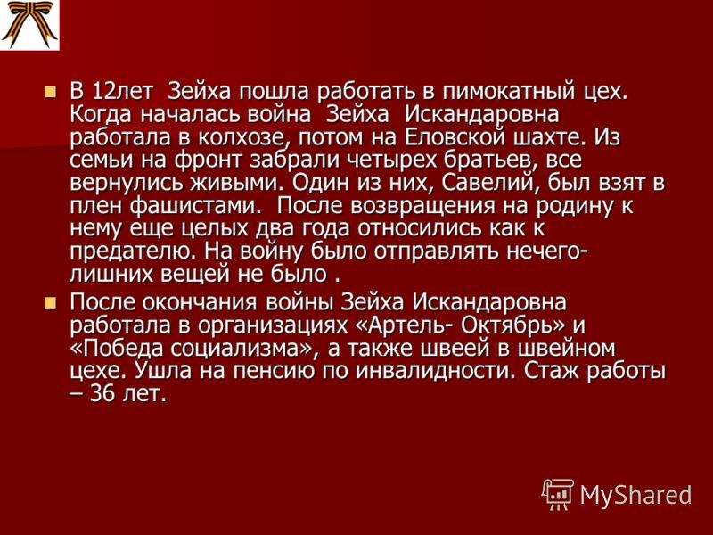 В 12лет Зейха пошла работать в пимокатный цех. Когда началась война Зейха Искандаровна работала в колхозе, потом на Еловской шахте. Из семьи на фронт забрали четырех братьев, все вернулись живыми. Один из них, Савелий, был взят в плен фашистами. Посл
