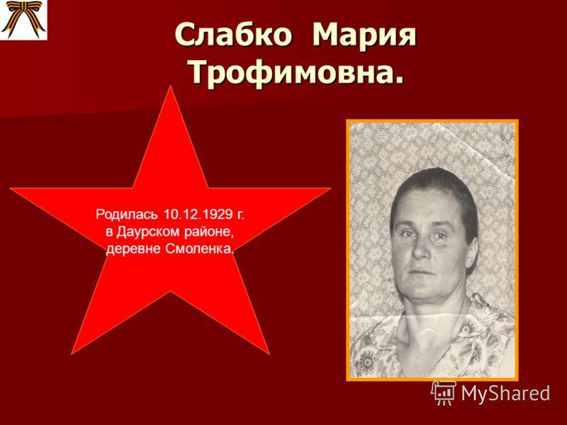 Слабко Мария Трофимовна. Родилась 10.12.1929 г. в Даурском районе, деревне Смоленка.