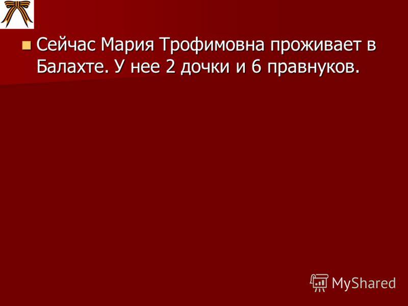 Сейчас Мария Трофимовна проживает в Балахте. У нее 2 дочки и 6 правнуков. Сейчас Мария Трофимовна проживает в Балахте. У нее 2 дочки и 6 правнуков.