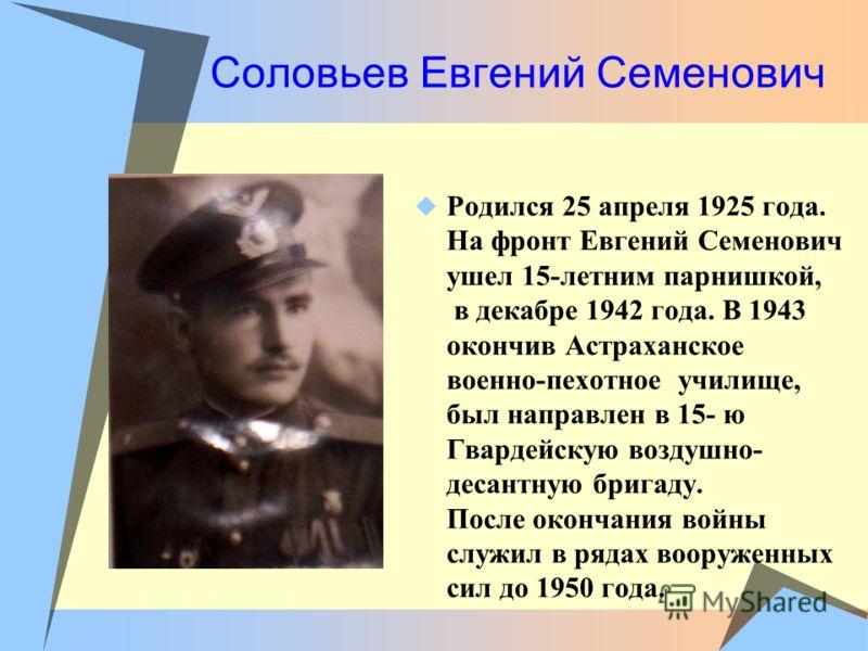 Соловьев Евгений Семенович Родился 25 апреля 1925 года. На фронт Евгений Семенович ушел 15-летним парнишкой, в декабре 1942 года. В 1943 окончив Астраханское военно-пехотное училище, был направлен в 15- ю Гвардейскую воздушно- десантную бригаду. Посл