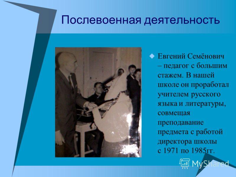 Послевоенная деятельность Евгений Семёнович – педагог с большим стажем. В нашей школе он проработал учителем русского языка и литературы, совмещая преподавание предмета с работой директора школы с 1971 по 1985гг.