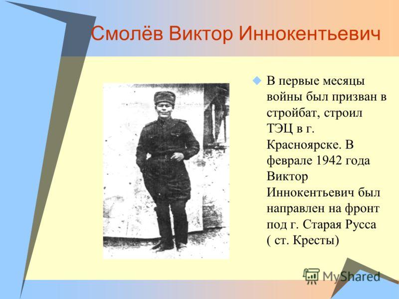 Смолёв Виктор Иннокентьевич В первые месяцы войны был призван в стройбат, строил ТЭЦ в г. Красноярске. В феврале 1942 года Виктор Иннокентьевич был направлен на фронт под г. Старая Русса ( ст. Кресты)