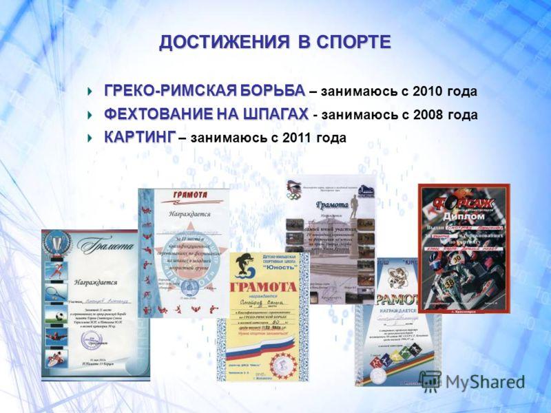 ДОСТИЖЕНИЯ В СПОРТЕ ГРЕКО-РИМСКАЯ БОРЬБА ГРЕКО-РИМСКАЯ БОРЬБА – занимаюсь с 2010 года ФЕХТОВАНИЕ НА ШПАГАХ ФЕХТОВАНИЕ НА ШПАГАХ - занимаюсь с 2008 года КАРТИНГ КАРТИНГ – занимаюсь с 2011 года
