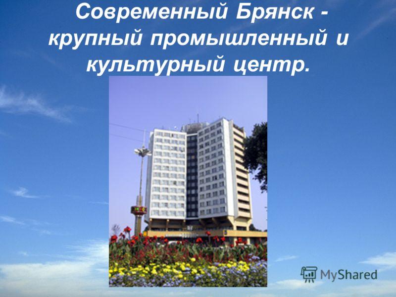 Современный Брянск - крупный промышленный и культурный центр.