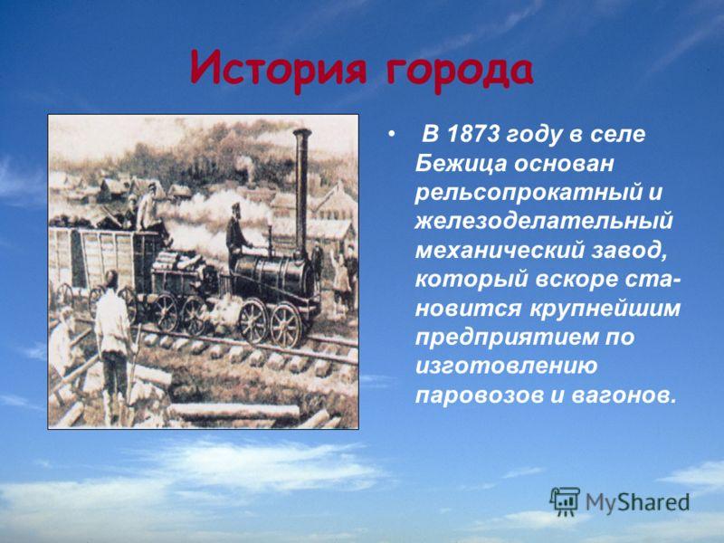 История города В 1873 году в селе Бежица основан рельсопрокатный и железоделательный механический завод, который вскоре ста новится крупнейшим предприятием по изготовлению паровозов и вагонов.