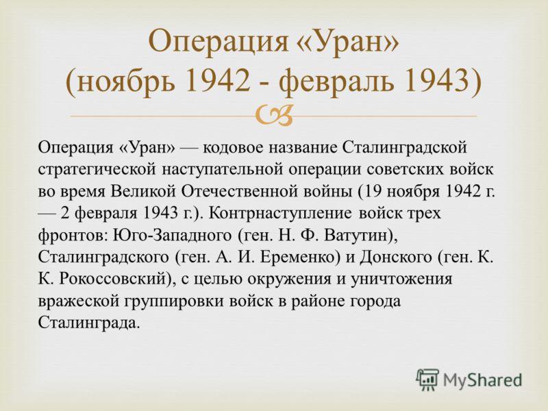 Операция « Уран » ( ноябрь 1942 - февраль 1943) Операция « Уран » кодовое название Сталинградской стратегической наступательной операции советских войск во время Великой Отечественной войны (19 ноября 1942 г. 2 февраля 1943 г.). Контрнаступление войс
