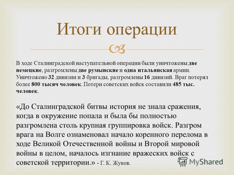 Итоги операции В ходе Сталинградской наступательной операции были уничтожены две немецкие, разгромлены две румынские и одна итальянская армии. Уничтожено 32 дивизии и 3 бригады, разгромлены 16 дивизий. Враг потерял более 800 тысяч человек. Потери сов
