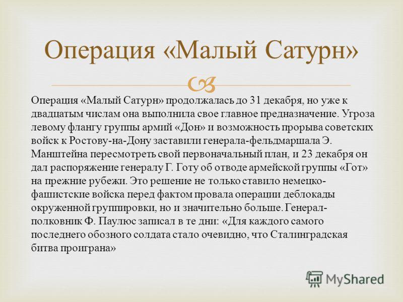 Операция « Малый Сатурн » Операция « Малый Сатурн » продолжалась до 31 декабря, но уже к двадцатым числам она выполнила свое главное предназначение. Угроза левому флангу группы армий « Дон » и возможность прорыва советских войск к Ростову - на - Дону