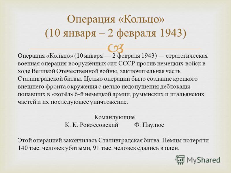 Операция « Кольцо » (10 января – 2 февраля 1943) Операция « Кольцо » (10 января 2 февраля 1943) стратегическая военная операция вооружённых сил СССР против немецких войск в ходе Великой Отечественной войны, заключительная часть Сталинградской битвы.