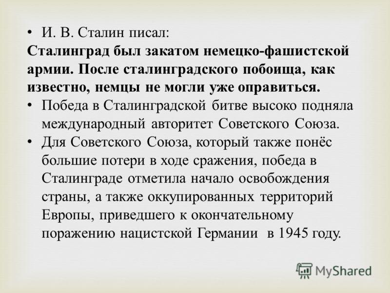 И. В. Сталин писал : Сталинград был закатом немецко - фашистской армии. После сталинградского побоища, как известно, немцы не могли уже оправиться. Победа в Сталинградской битве высоко подняла международный авторитет Советского Союза. Для Советского