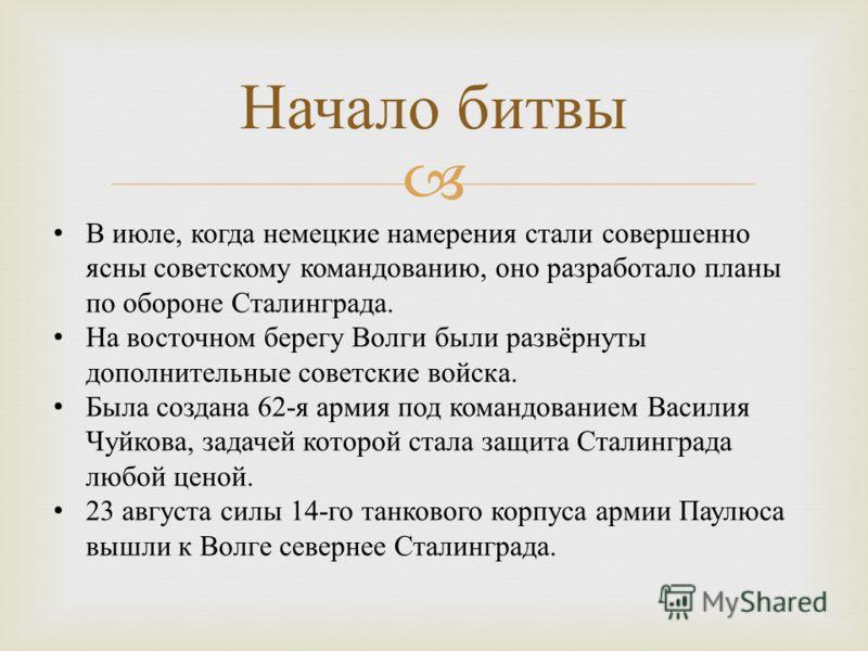 Начало битвы В июле, когда немецкие намерения стали совершенно ясны советскому командованию, оно разработало планы по обороне Сталинграда. На восточном берегу Волги были развёрнуты дополнительные советские войска. Была создана 62- я армия под командо