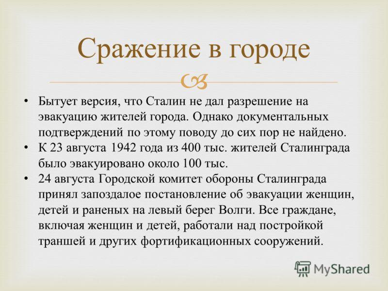 Сражение в городе Бытует версия, что Сталин не дал разрешение на эвакуацию жителей города. Однако документальных подтверждений по этому поводу до сих пор не найдено. К 23 августа 1942 года из 400 тыс. жителей Сталинграда было эвакуировано около 100 т