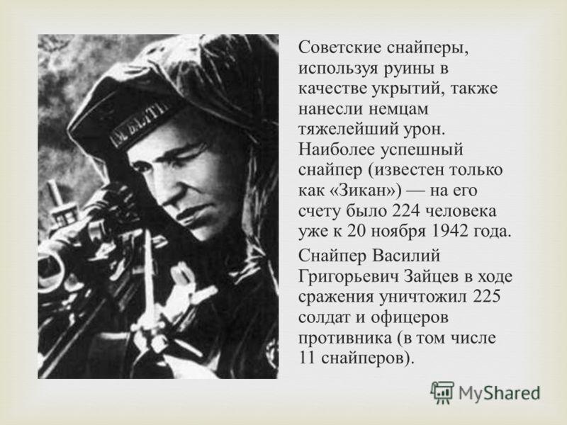 Советские снайперы, используя руины в качестве укрытий, также нанесли немцам тяжелейший урон. Наиболее успешный снайпер ( известен только как « Зикан ») на его счету было 224 человека уже к 20 ноября 1942 года. Снайпер Василий Григорьевич Зайцев в хо