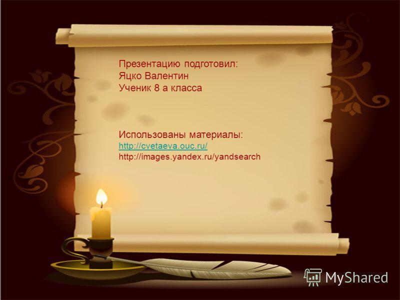 Презентацию подготовил: Яцко Валентин Ученик 8 а класса Использованы материалы: http://cvetaeva.ouc.ru/ http://images.yandex.ru/yandsearch