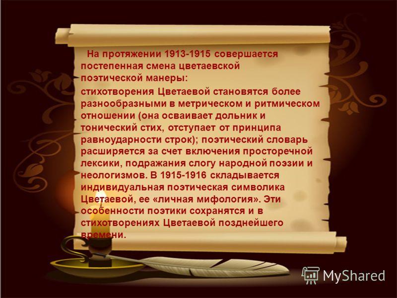 На протяжении 1913-1915 совершается постепенная смена цветаевской поэтической манеры: стихотворения Цветаевой становятся более разнообразными в метрическом и ритмическом отношении (она осваивает дольник и тонический стих, отступает от принципа равноу