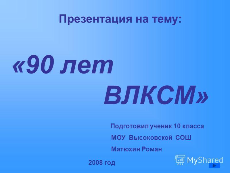 «90 лет ВЛКСМ» Презентация на тему: Подготовил ученик 10 класса МОУ Высоковской СОШ Матюхин Роман 2008 год