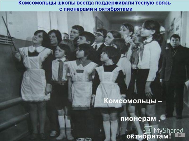 Комсомольцы школы всегда поддерживали тесную связь с пионерами и октябрятами Комсомольцы – пионерам, октябрятам!