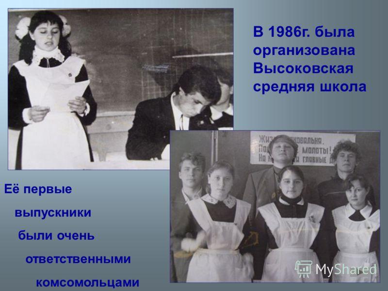 В 1986г. была организована Высоковская средняя школа Её первые выпускники были очень ответственными комсомольцами