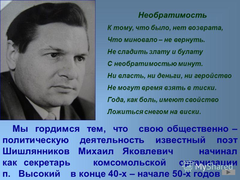 Мы гордимся тем, что свою общественно – политическую деятельность известный поэт Шишлянников Михаил Яковлевич начинал как секретарь комсомольской организации п. Высокий в конце 40-х – начале 50-х годов Необратимость К тому, что было, нет возврата, Чт