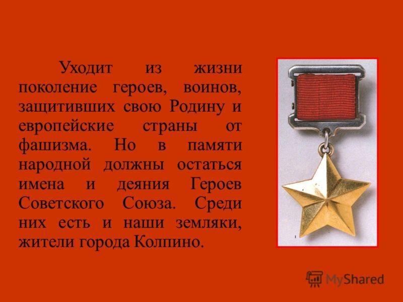 Уходит из жизни поколение героев, воинов, защитивших свою Родину и европейские страны от фашизма. Но в памяти народной должны остаться имена и деяния Героев Советского Союза. Среди них есть и наши земляки, жители города Колпино.
