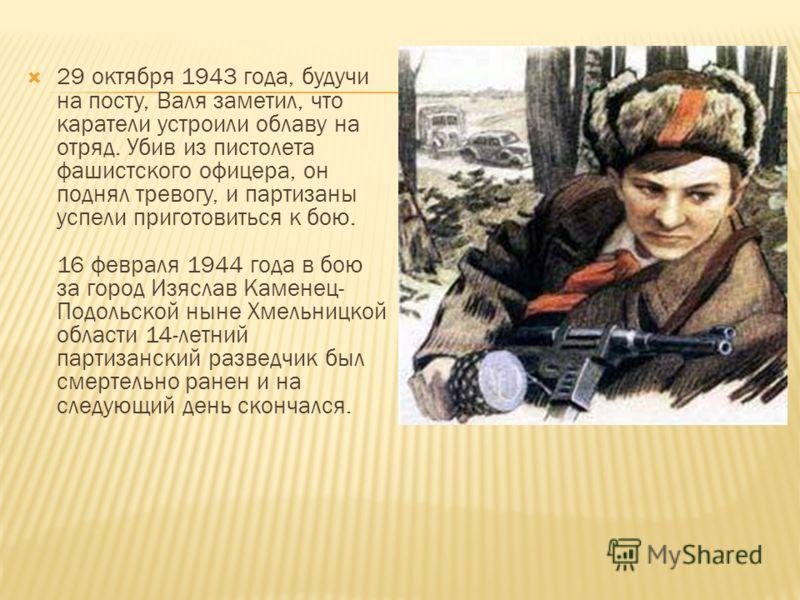 29 октября 1943 года, будучи на посту, Валя заметил, что каратели устроили облаву на отряд. Убив из пистолета фашистского офицера, он поднял тревогу, и партизаны успели приготовиться к бою. 16 февраля 1944 года в бою за город Изяслав Каменец- Подольс