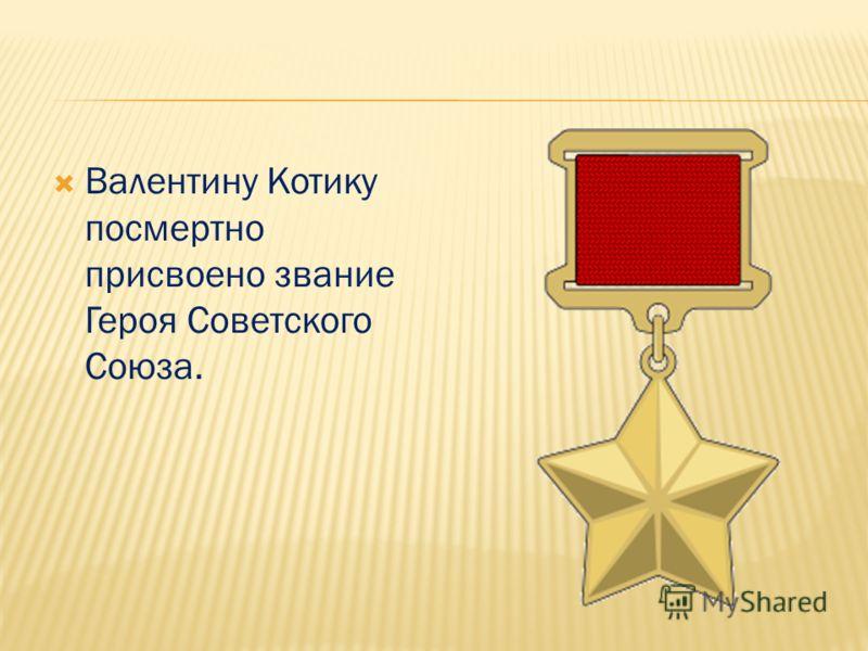 Валентину Котику посмертно присвоено звание Героя Советского Союза.