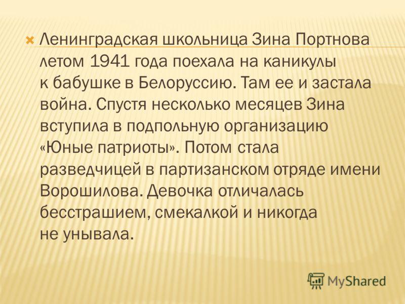 Ленинградская школьница Зина Портнова летом 1941 года поехала на каникулы к бабушке в Белоруссию. Там ее и застала война. Спустя несколько месяцев Зина вступила в подпольную организацию «Юные патриоты». Потом стала разведчицей в партизанском отряде и